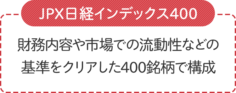 JPX日経インデックス400JPX日経インデックス400は、3000社以上の東証上場銘柄の中から、財務内容や市場での流動性などの基準をクリアした400銘柄で構成されています。