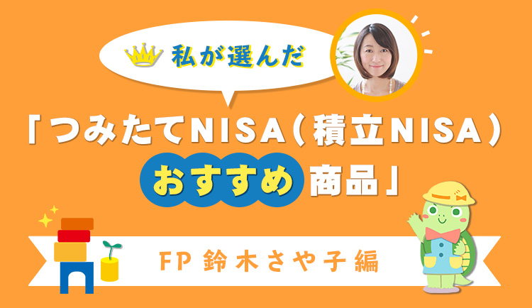 私が選んだ「つみたてNISA(積立NISA)おすすめ商品」FP鈴木さや子編