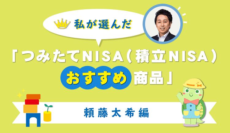 私が選んだ「つみたてNISA(積立NISA)おすすめ商品」頼藤太希編
