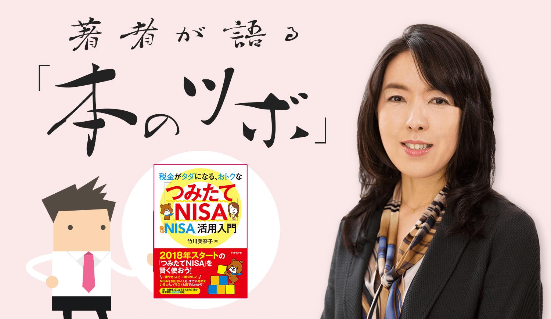 竹川美奈子さんの「税金がタダになる、おトクな『つみたてNISA』『一般NISA』活用入門」 / 著者が語る「本のツボ」